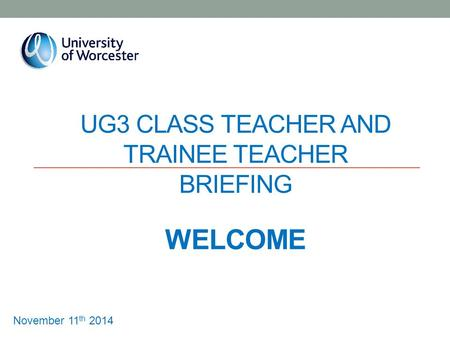 UG3 CLASS TEACHER AND TRAINEE TEACHER BRIEFING WELCOME November 11 th 2014.