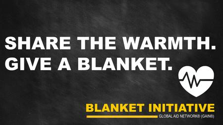 BLANKET INITIATIVE GLOBAL AID NETWORK® (GAIN®) SHARE THE WARMTH. GIVE A BLANKET.