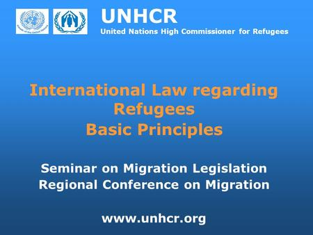 UNHCR United Nations High Commissioner for Refugees International Law regarding Refugees Basic Principles Seminar on Migration Legislation Regional Conference.