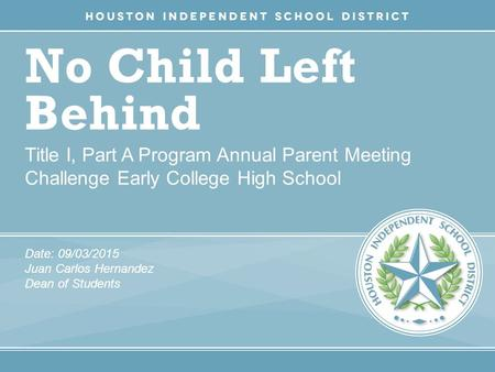 No Child Left Behind Title I, Part A Program Annual Parent Meeting Challenge Early College High School Date: 09/03/2015 Juan Carlos Hernandez Dean of Students.