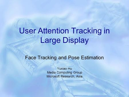 User Attention Tracking in Large Display Face Tracking and Pose Estimation Yuxiao Hu Media Computing Group Microsoft Research, Asia.