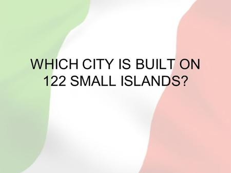 WHICH CITY IS BUILT ON 122 SMALL ISLANDS?. WHAT IS TH CHARACTERISTIC BOAT USED ON THE CANALS OF THIS CITY?