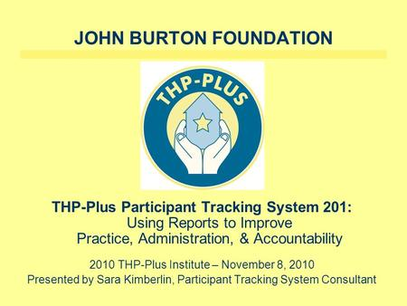 JOHN BURTON FOUNDATION THP-Plus Participant Tracking System 201: Using Reports to Improve Practice, Administration, & Accountability 2010 THP-Plus Institute.