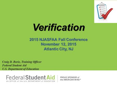 Verification 2015 NJASFAA Fall Conference November 12, 2015 Atlantic City, NJ Craig D. Rorie, Training Officer Federal Student Aid U.S. Department of Education.