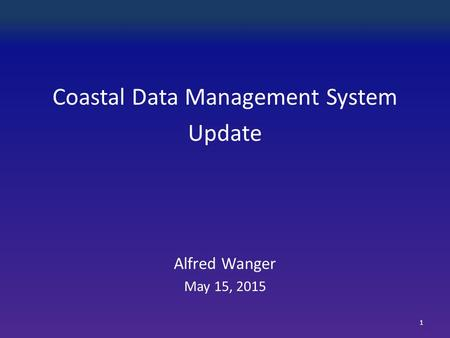 Coastal Data Management System Update Alfred Wanger May 15, 2015 1.