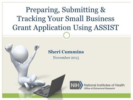 Sheri Cummins November 2015. ASSIST is NIH's online system for the preparation, submission & tracking of grant applications through Grants.gov to NIH.