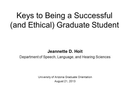 Keys to Being a Successful (and Ethical) Graduate Student Jeannette D. Hoit Department of Speech, Language, and Hearing Sciences University of Arizona.