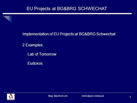 EU Projects at BG&BRG SCHWECHAT Mag. Manfred Lohr 1 Implementation of EU Projects at BG&BRG Schwechat 2 Examples: Lab of Tomorrow Eudoxos.