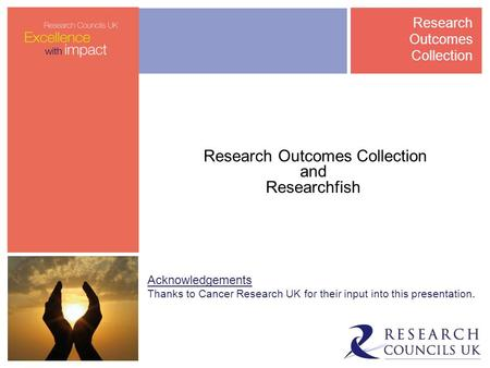 Research Outcomes Collection and Researchfish Acknowledgements Thanks to Cancer Research UK for their input into this presentation. Research Outcomes Collection.