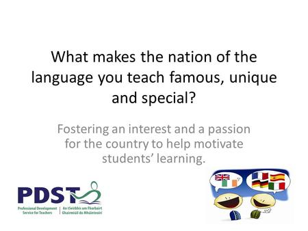 What makes the nation of the language you teach famous, unique and special? Fostering an interest and a passion for the country to help motivate students'