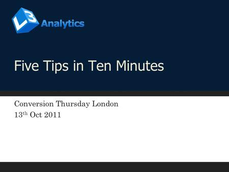 Five Tips in Ten Minutes Conversion Thursday London 13 th Oct 2011.