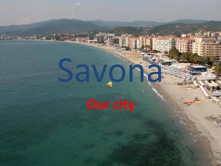 Savona Our city. What we do in our free time Via Pia is a narrow street where there are shops, cafes and 400 years old historical palaces. In via Pia.