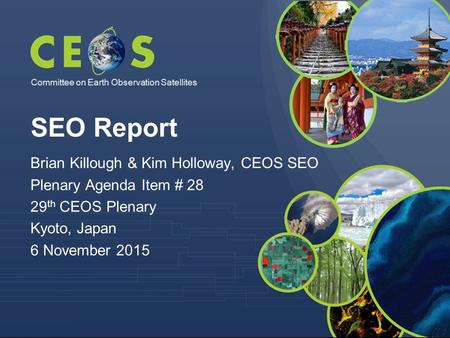 Committee on Earth Observation Satellites Brian Killough & Kim Holloway, CEOS SEO Plenary Agenda Item # 28 29 th CEOS Plenary Kyoto, Japan 6 November 2015.