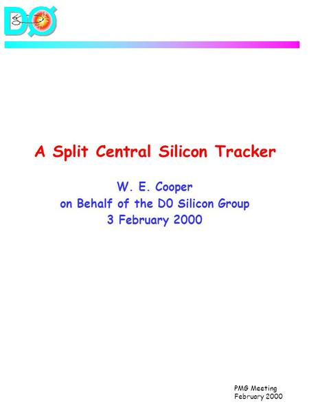 PMG Meeting February 2000 A Split Central Silicon Tracker W. E. Cooper on Behalf of the D0 Silicon Group 3 February 2000.