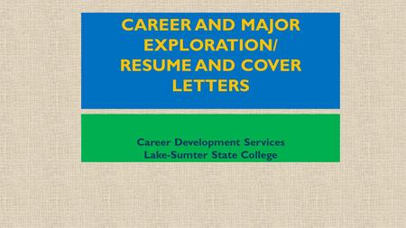 CAREER AND MAJOR EXPLORATION/ RESUME AND COVER LETTERS Career Development Services Lake-Sumter State College.