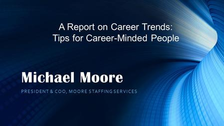 Michael Moore PRESIDENT & COO, MOORE STAFFING SERVICES A Report on Career Trends: Tips for Career-Minded People.