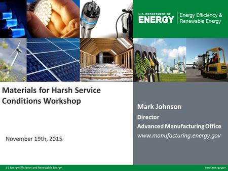 1 | Energy Efficiency and Renewable Energyeere.energy.gov Materials for Harsh Service Conditions Workshop November 19th, 2015 Mark Johnson Director <strong>Advanced</strong>.
