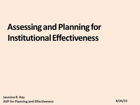 Assessing and Planning for Institutional Effectiveness Jasmine R. Ray AVP for Planning and Effectiveness 8/26/15.