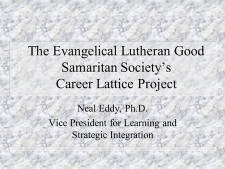 The Evangelical Lutheran Good Samaritan Society's Career Lattice Project Neal Eddy, Ph.D. Vice President for Learning and Strategic Integration.