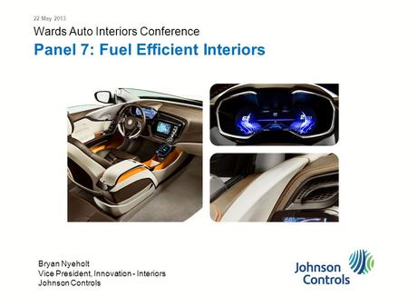 Wards Auto Interiors Conference Panel 7: Fuel Efficient Interiors 22 May 2013 Bryan Nyeholt Vice President, Innovation - Interiors Johnson Controls.