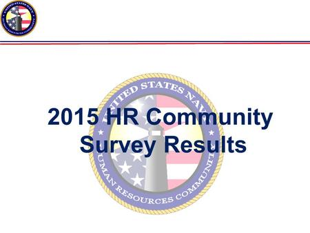 A 2015 HR Community Survey Results. TASK Assess/re-assess the attitudes and opinions of HR officers on various topics Determine effectiveness of efforts.