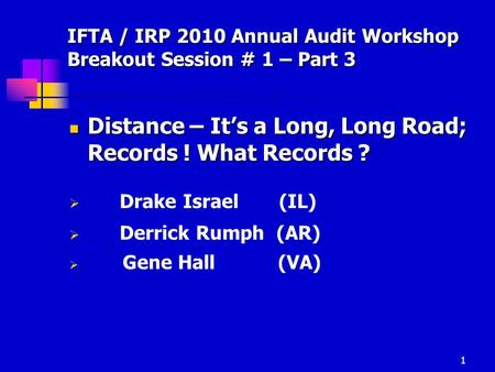 1 IFTA / IRP 2010 Annual Audit Workshop Breakout Session # 1 – Part 3 Distance – It's a Long, Long Road; Records ! What Records ? Distance – It's a Long,