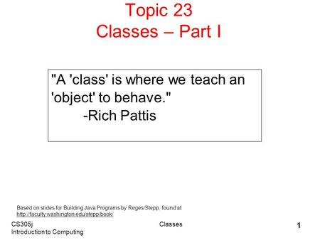 CS305j Introduction to Computing Classes 1 Topic 23 Classes – Part I A 'class' is where we teach an 'object' to behave. -Rich Pattis Based on slides.
