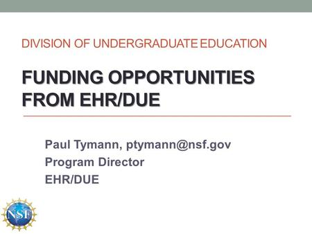 FUNDING OPPORTUNITIES FROM EHR/DUE DIVISION OF UNDERGRADUATE EDUCATION FUNDING OPPORTUNITIES FROM EHR/DUE Paul Tymann, Program Director.