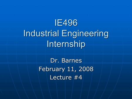 IE496 Industrial Engineering Internship Dr. Barnes February 11, 2008 Lecture #4.