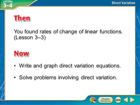 Then/Now You found rates of change of linear functions. (Lesson 3–3) Write and graph direct variation equations. Solve problems involving direct variation.