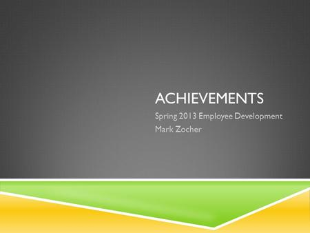ACHIEVEMENTS Spring 2013 Employee Development Mark Zocher.