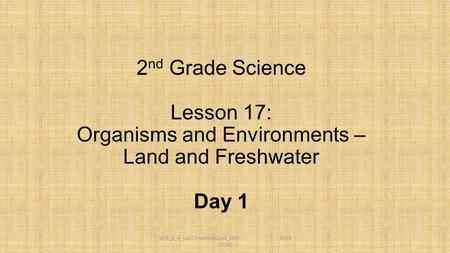 SCIE_2_A_Les17HabitatsDay1_MAT 2014 CFISD 2 nd Grade Science Lesson 17: Organisms and Environments – Land and Freshwater Day 1.