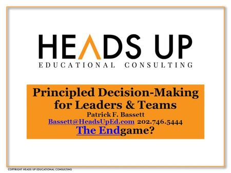 Principled Decision-Making for Leaders & Teams Patrick F. Bassett 202.746.5444 The Endgame? The End.