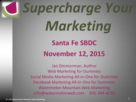 © 2015 Watermelon Mountain Web Marketing 1 Supercharge Your Marketing Santa Fe SBDC November 12, 2015 Jan Zimmerman, Author Web Marketing for Dummies Social.