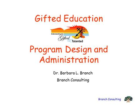 Branch Consulting Gifted Education Program Design and Administration Dr. Barbara L. Branch Branch Consulting.