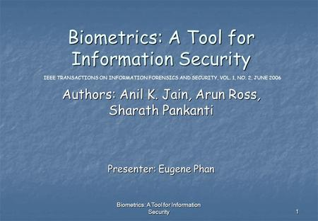 Biometrics: A Tool for Information Security 1 Authors: Anil K. Jain, Arun Ross, Sharath Pankanti IEEE TRANSACTIONS ON INFORMATION FORENSICS AND SECURITY,