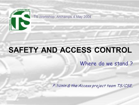 TS Workshop, Archamps 4 May 2004 SAFETY AND ACCESS CONTROL Where do we stand ? P. Ninin & the Access project team TS/CSE,