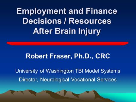 Employment and Finance Decisions / Resources After Brain Injury Robert Fraser, Ph.D., CRC University of Washington TBI Model Systems Director, Neurological.