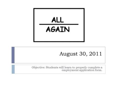 August 30, 2011 Objective: Students will learn to properly complete a employment application form.