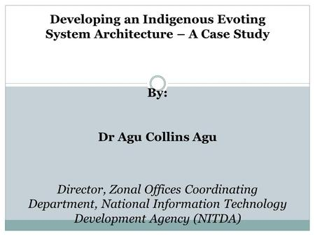 Developing an Indigenous Evoting System Architecture – A Case Study By: Dr Agu Collins Agu Director, Zonal Offices Coordinating Department, National Information.
