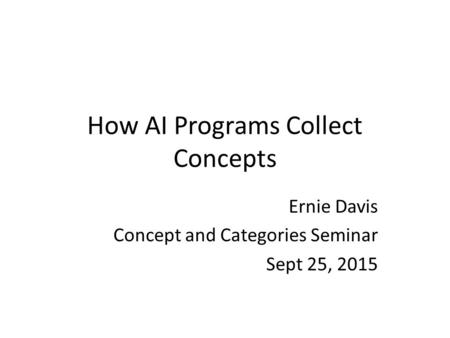 How AI Programs Collect Concepts Ernie Davis Concept and Categories Seminar Sept 25, 2015.