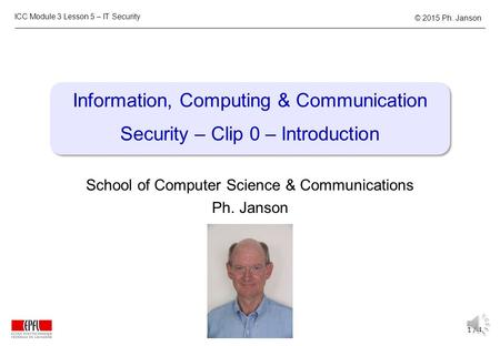 ICC Module 3 Lesson 5 – IT Security 1 / 4 © 2015 Ph. Janson Information, Computing & Communication Security – Clip 0 – Introduction School of Computer.