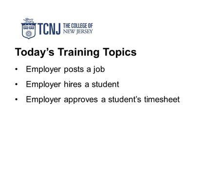 Today's Training Topics Employer posts a job Employer hires a student Employer approves a student's timesheet.