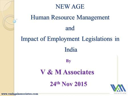 NEW AGE Human Resource Management and Impact of Employment Legislations in India By By V & M Associates 24 th Nov 2015 24 th Nov 2015 By V & M Associates.