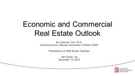 Economic and Commercial Real Estate Outlook By Lawrence Yun, Ph.D. Chief Economist, National Association of REALTORS ® Presentation at NAR Annual Meetings.