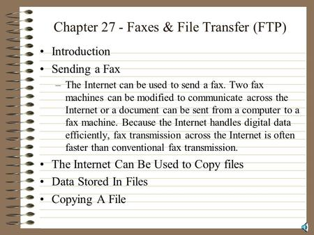 Chapter 27 - Faxes & File Transfer (FTP) Introduction Sending a Fax –The Internet can be used to send a fax. Two fax machines can be modified to communicate.