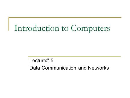 Introduction to Computers Lecture# 5 Data Communication and Networks.