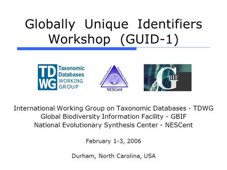 Globally Unique Identifiers Workshop (GUID-1) International Working Group on Taxonomic Databases - TDWG Global Biodiversity Information Facility - GBIF.
