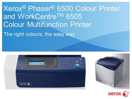 Xerox ® Phaser ® 6500 Colour Printer and WorkCentre TM 6505 Colour Multifunction Printer The right colours, the easy way.