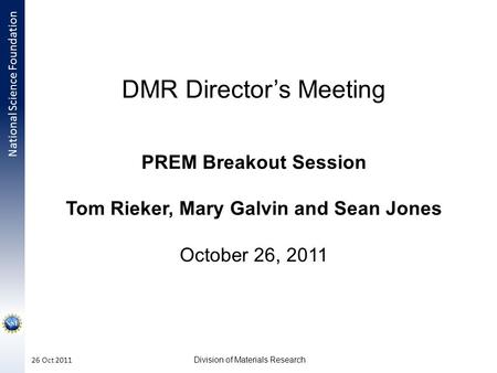 National Science Foundation Division of Materials Research 26 Oct 2011 DMR Director's Meeting PREM Breakout Session Tom Rieker, Mary Galvin and Sean Jones.